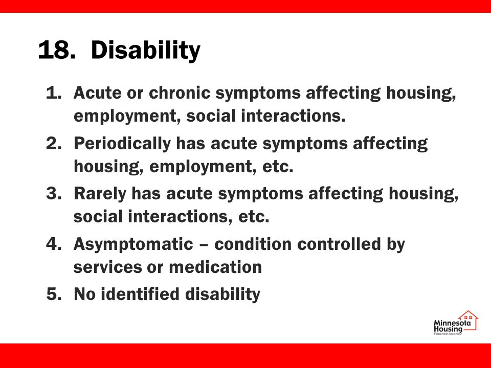 18. Disability 1.Acute or chronic symptoms affecting housing, employment, social interactions.