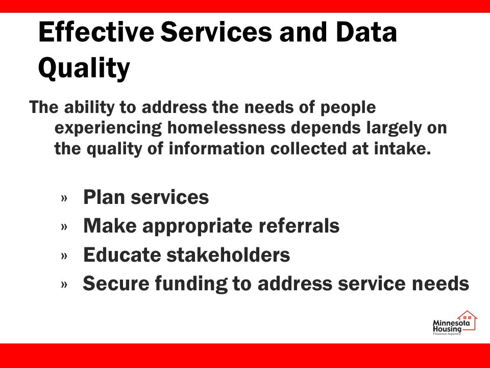 Effective Services and Data Quality The ability to address the needs of people experiencing homelessness depends largely on the quality of information collected at intake.
