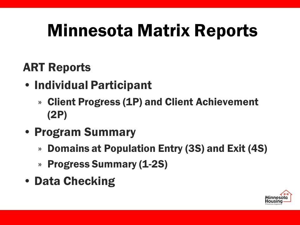Minnesota Matrix Reports ART Reports Individual Participant »Client Progress (1P) and Client Achievement (2P) Program Summary »Domains at Population Entry (3S) and Exit (4S) »Progress Summary (1-2S) Data Checking