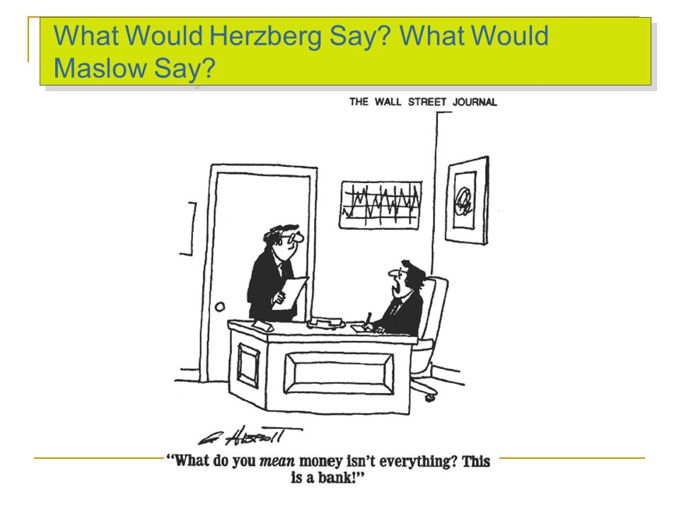 What Would Herzberg Say? What Would Maslow Say?