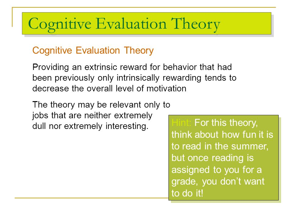 Cognitive Evaluation Theory Providing an extrinsic reward for behavior that had been previously only intrinsically rewarding tends to decrease the ove