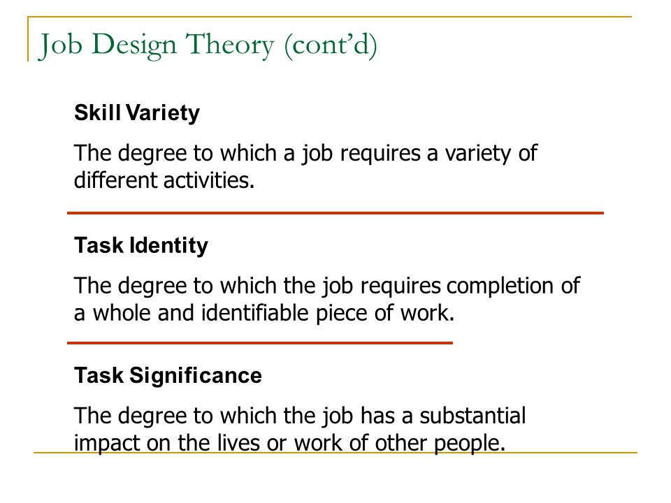Job Design Theory (cont'd) Skill Variety The degree to which a job requires a variety of different activities. Task Identity The degree to which the j