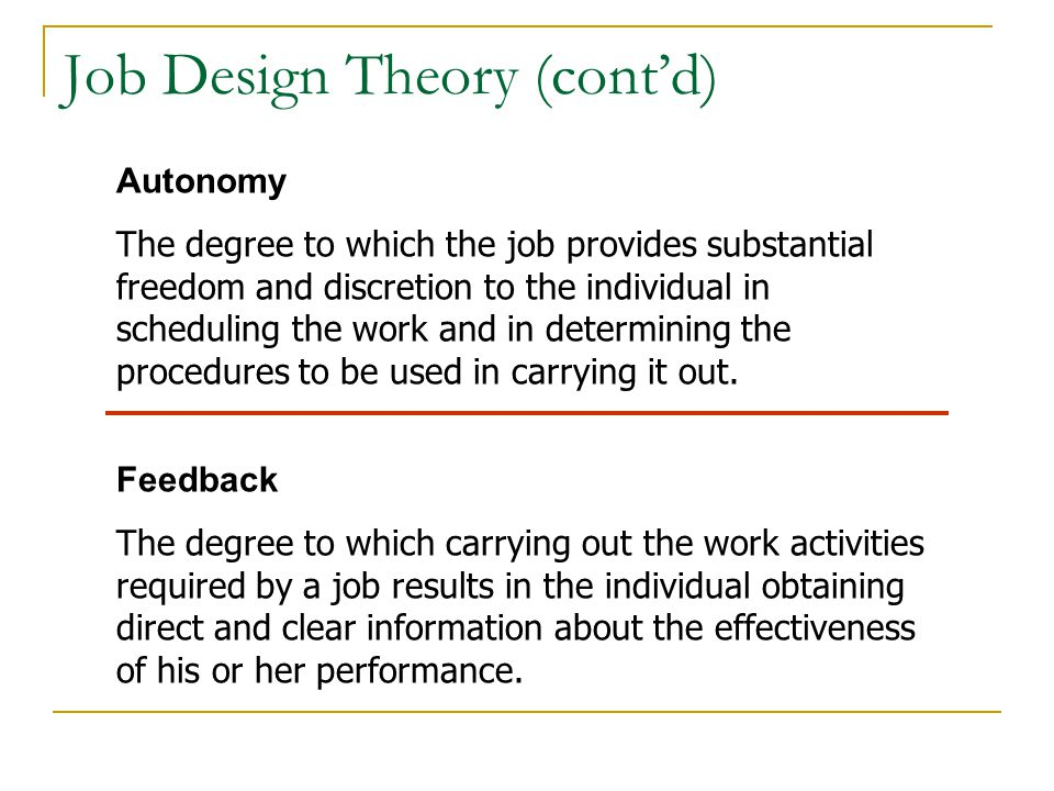 Job Design Theory (cont'd) Autonomy The degree to which the job provides substantial freedom and discretion to the individual in scheduling the work a