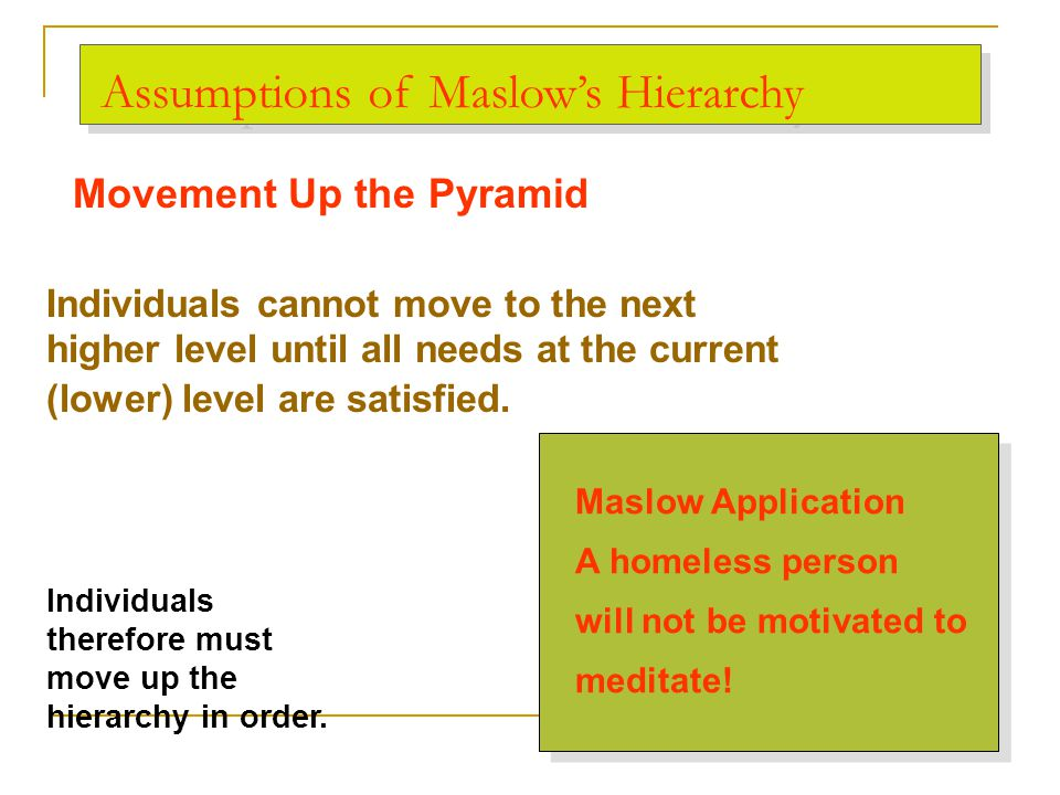 Assumptions of Maslow's Hierarchy Individuals cannot move to the next higher level until all needs at the current (lower) level are satisfied. Maslow