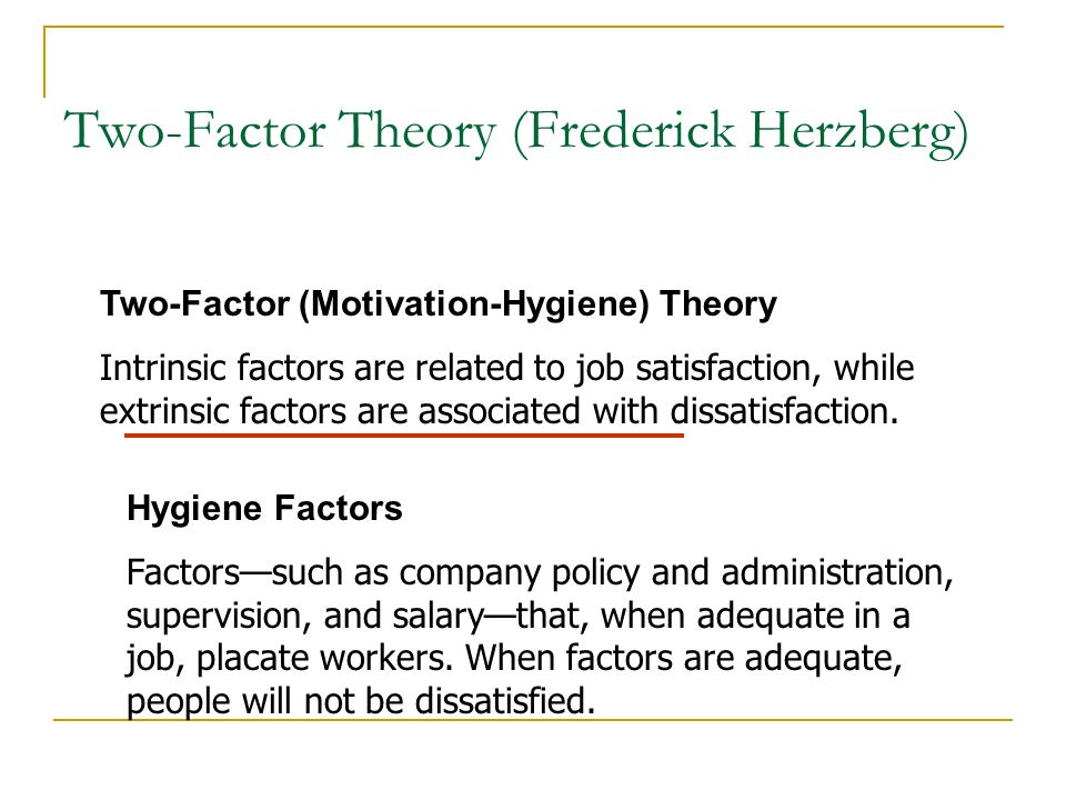 Herzberg's Two-Factor Theory Bottom Line: Satisfaction and dissatisfaction are not opposites of the same thing.