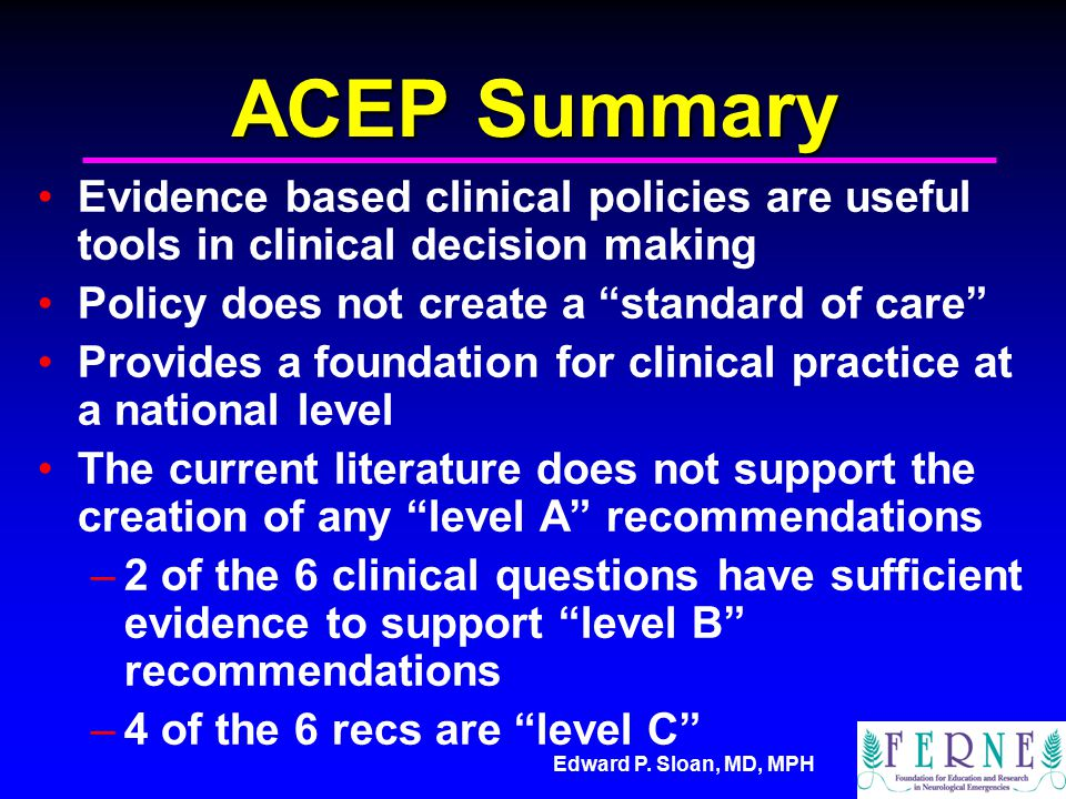 """Edward P. Sloan, MD, MPH ACEP Summary Evidence based clinical policies are useful tools in clinical decision making Policy does not create a """"standard"""