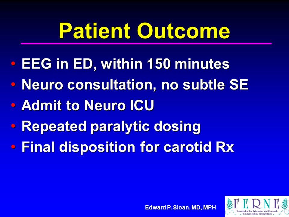 Edward P. Sloan, MD, MPH Patient Outcome EEG in ED, within 150 minutes EEG in ED, within 150 minutes Neuro consultation, no subtle SE Neuro consultati