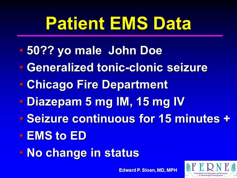 Edward P. Sloan, MD, MPH Patient EMS Data 50?? yo male John Doe50?? yo male John Doe Generalized tonic-clonic seizureGeneralized tonic-clonic seizure