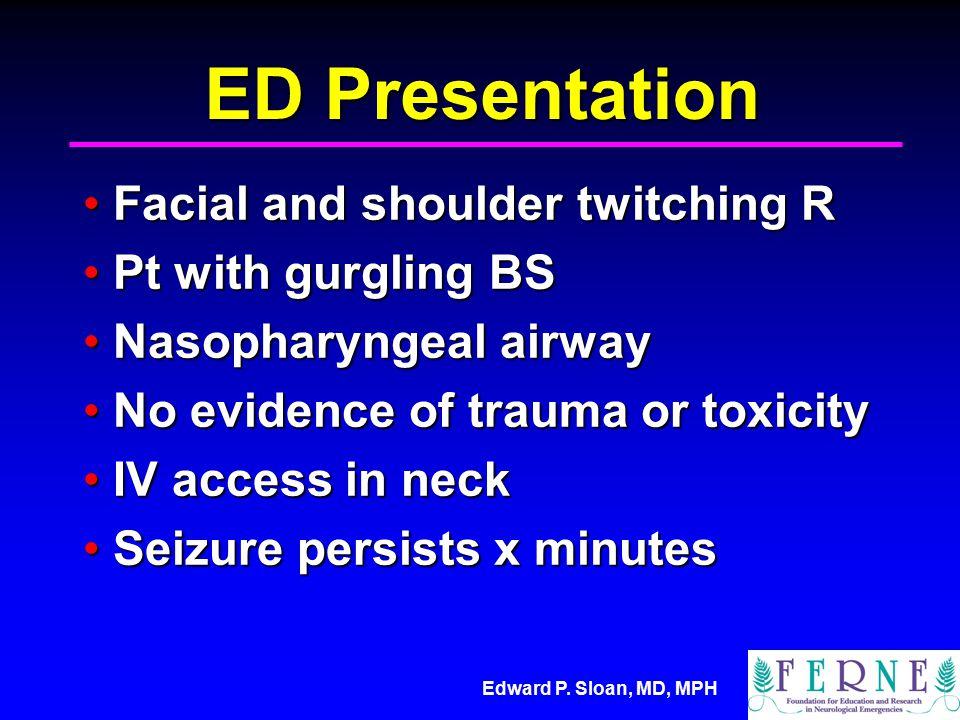 Edward P. Sloan, MD, MPH ED Presentation Facial and shoulder twitching RFacial and shoulder twitching R Pt with gurgling BSPt with gurgling BS Nasopha