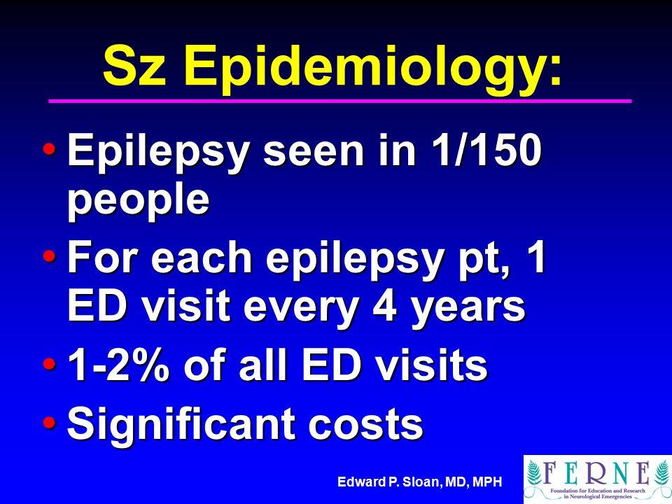 Edward P. Sloan, MD, MPH Sz Epidemiology: Epilepsy seen in 1/150 people Epilepsy seen in 1/150 people For each epilepsy pt, 1 ED visit every 4 years F