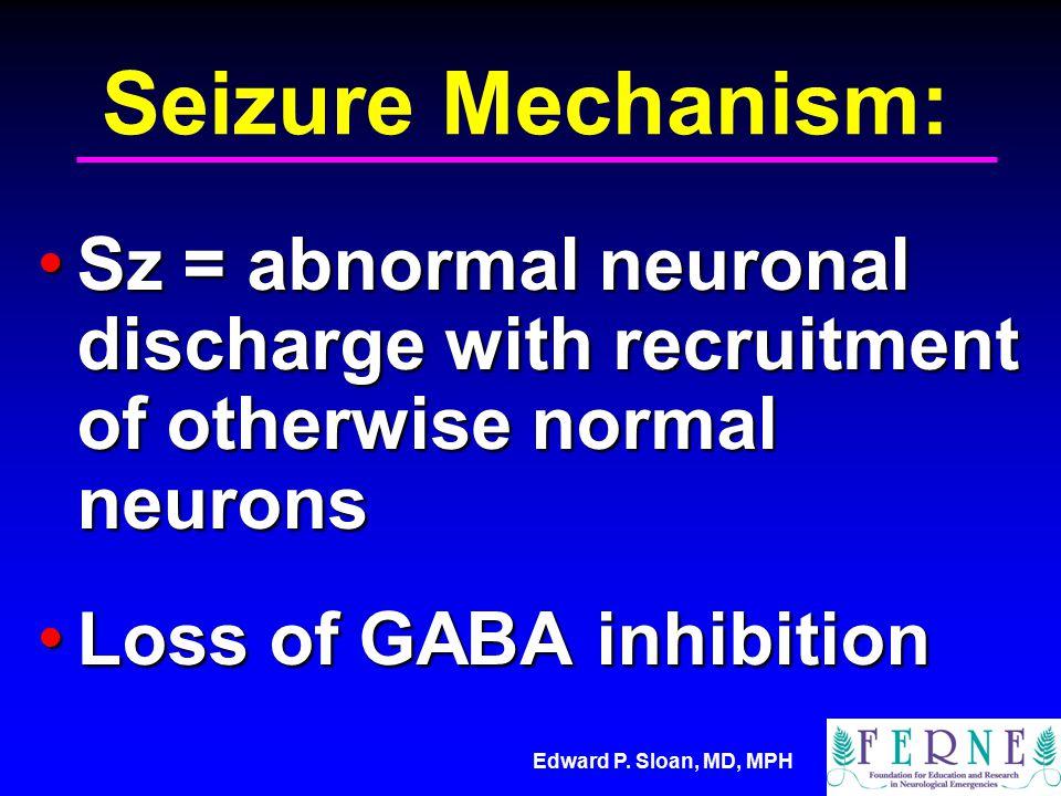 Edward P. Sloan, MD, MPH Seizure Mechanism: Sz = abnormal neuronal discharge with recruitment of otherwise normal neurons Sz = abnormal neuronal disch