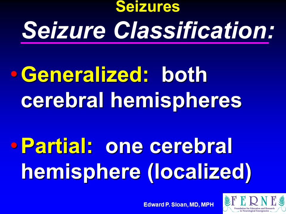 Edward P. Sloan, MD, MPH Seizures Seizure Classification: Generalized: both cerebral hemispheres Generalized: both cerebral hemispheres Partial: one c