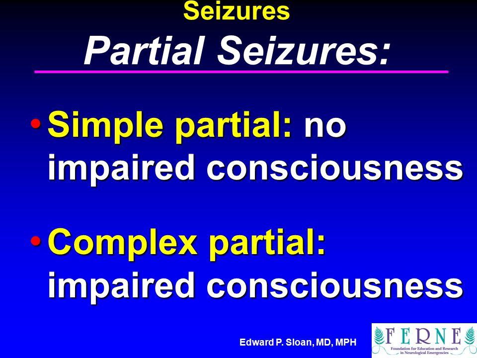 Edward P. Sloan, MD, MPH Seizures Partial Seizures: Simple partial: no impaired consciousness Simple partial: no impaired consciousness Complex partia