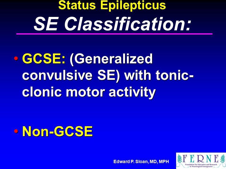 Edward P. Sloan, MD, MPH Status Epilepticus SE Classification: GCSE: (Generalized convulsive SE) with tonic- clonic motor activity GCSE: (Generalized