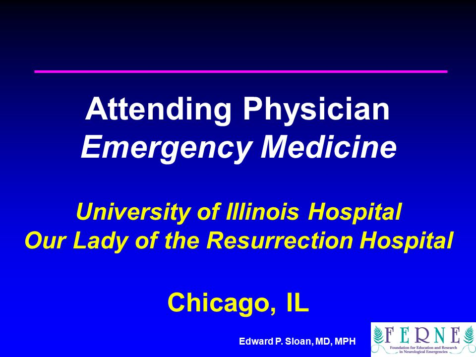 Edward P. Sloan, MD, MPH Attending Physician Emergency Medicine University of Illinois Hospital Our Lady of the Resurrection Hospital Chicago, IL