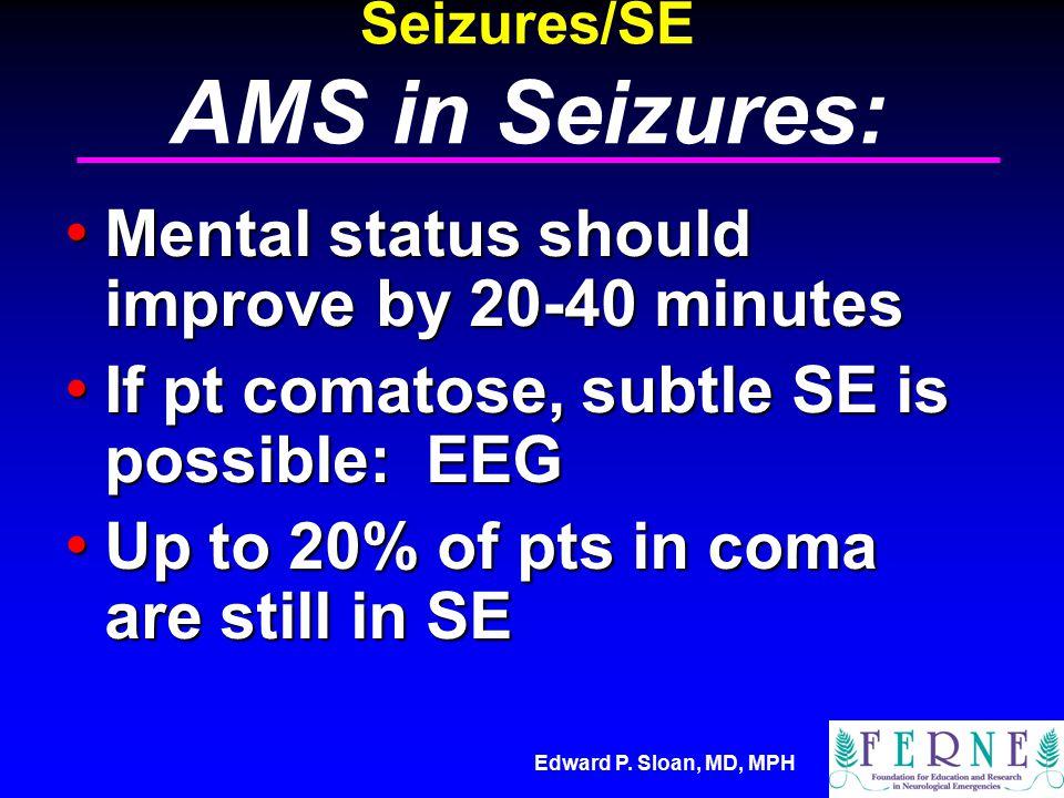 Edward P. Sloan, MD, MPH Seizures/SE AMS in Seizures: Mental status should improve by 20-40 minutes Mental status should improve by 20-40 minutes If p