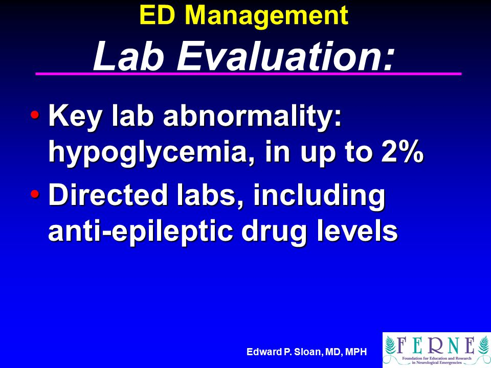 Edward P. Sloan, MD, MPH ED Management Lab Evaluation: Key lab abnormality: hypoglycemia, in up to 2% Key lab abnormality: hypoglycemia, in up to 2% D