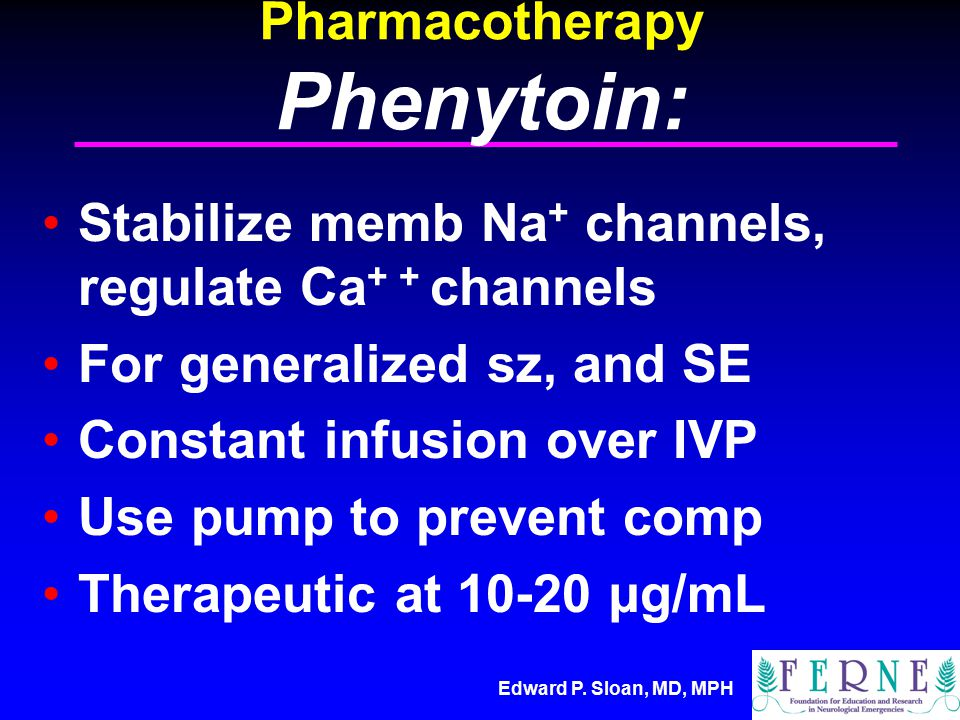 Edward P. Sloan, MD, MPH Pharmacotherapy Phenytoin: Stabilize memb Na + channels, regulate Ca + + channels For generalized sz, and SE Constant infusio