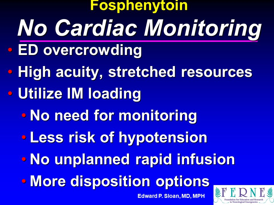 Edward P. Sloan, MD, MPH Fosphenytoin No Cardiac Monitoring ED overcrowdingED overcrowding High acuity, stretched resourcesHigh acuity, stretched reso