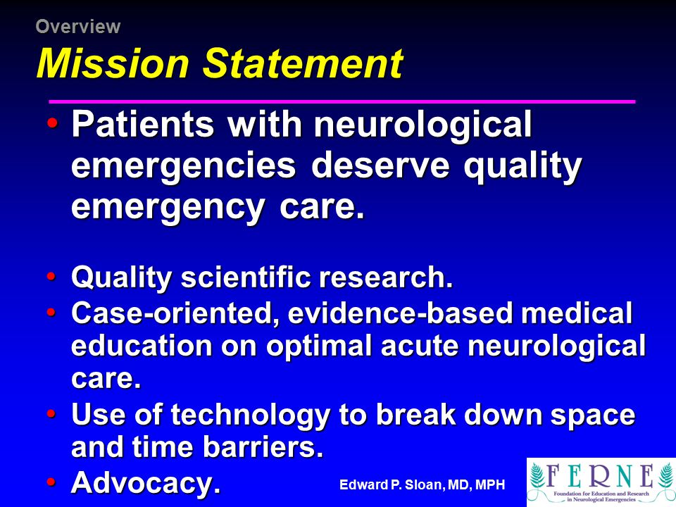 Edward P. Sloan, MD, MPH Overview Mission Statement Patients with neurological emergencies deserve quality emergency care. Patients with neurological