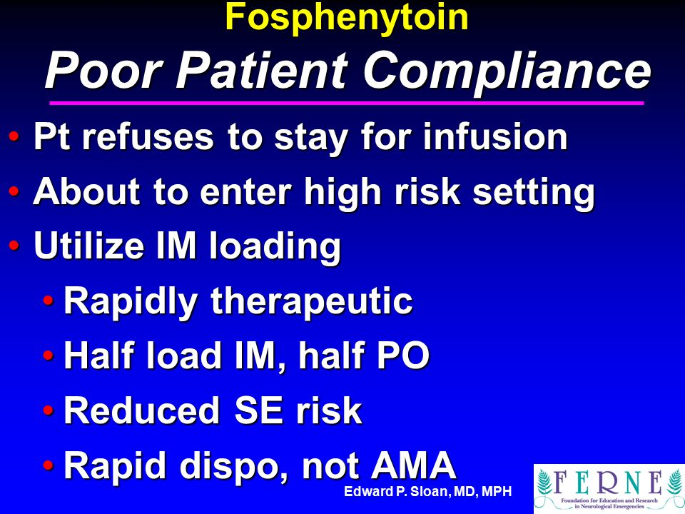 Edward P. Sloan, MD, MPH Fosphenytoin Poor Patient Compliance Pt refuses to stay for infusionPt refuses to stay for infusion About to enter high risk