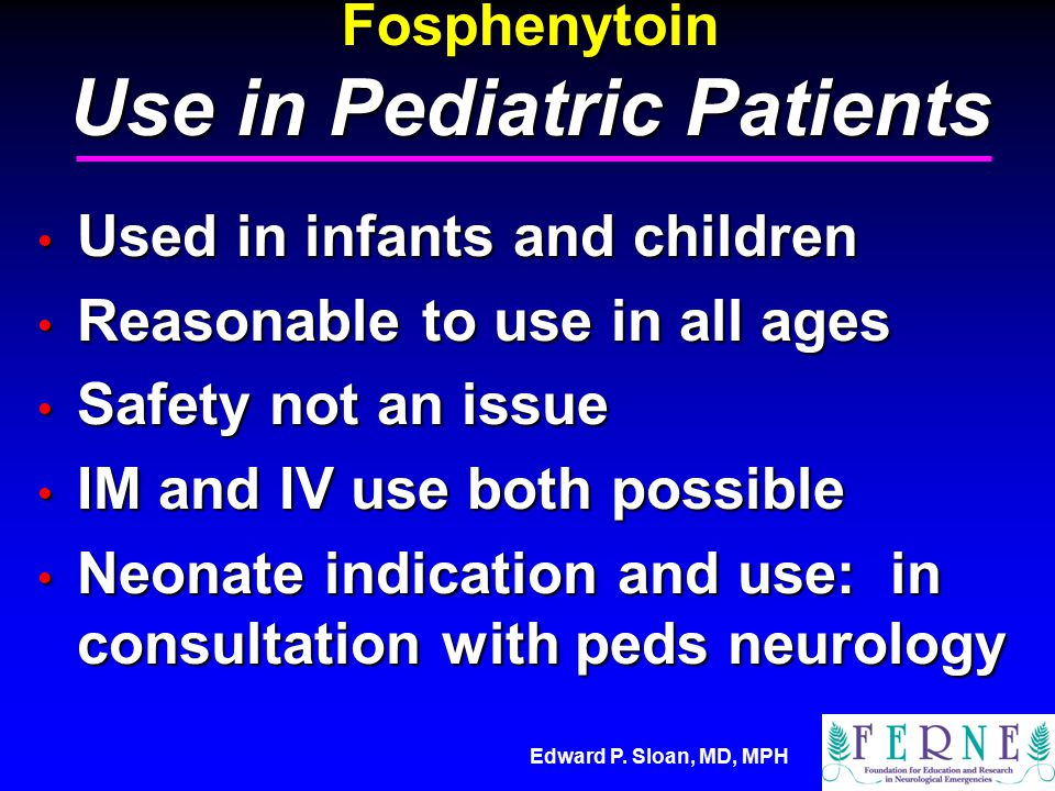 Edward P. Sloan, MD, MPH Fosphenytoin Use in Pediatric Patients Used in infants and children Used in infants and children Reasonable to use in all age