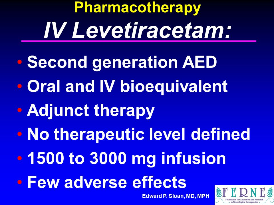 Edward P. Sloan, MD, MPH Pharmacotherapy IV Levetiracetam: Second generation AED Oral and IV bioequivalent Adjunct therapy No therapeutic level define