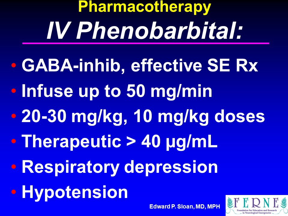 Edward P. Sloan, MD, MPH Pharmacotherapy IV Phenobarbital: GABA-inhib, effective SE Rx Infuse up to 50 mg/min 20-30 mg/kg, 10 mg/kg doses Therapeutic