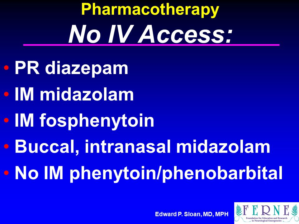 Edward P. Sloan, MD, MPH Pharmacotherapy No IV Access: PR diazepam IM midazolam IM fosphenytoin Buccal, intranasal midazolam No IM phenytoin/phenobarb