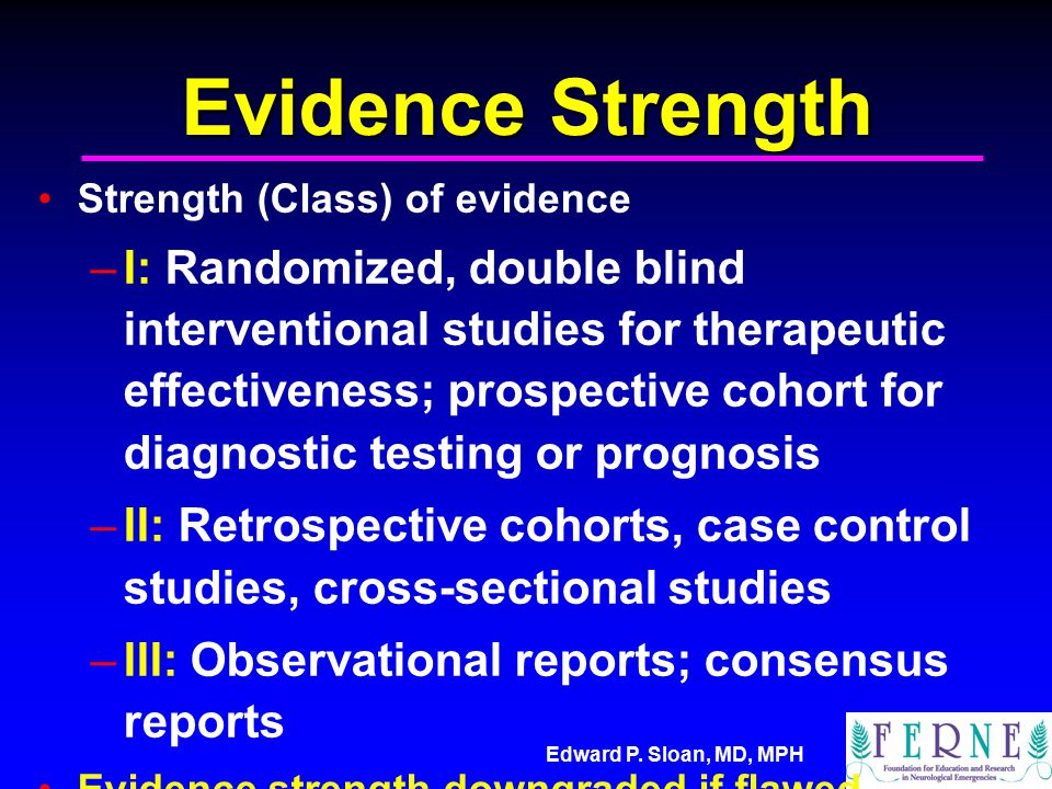 Edward P. Sloan, MD, MPH Evidence Strength Strength (Class) of evidence –I: Randomized, double blind interventional studies for therapeutic effectiven