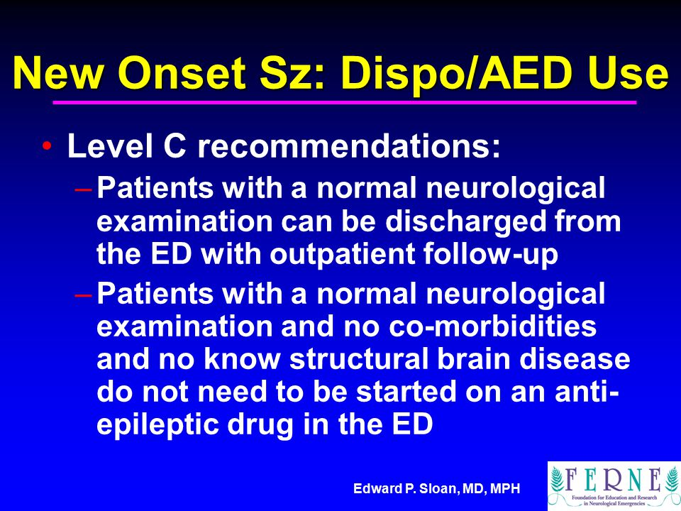 Edward P. Sloan, MD, MPH New Onset Sz: Dispo/AED Use Level C recommendations: –Patients with a normal neurological examination can be discharged from