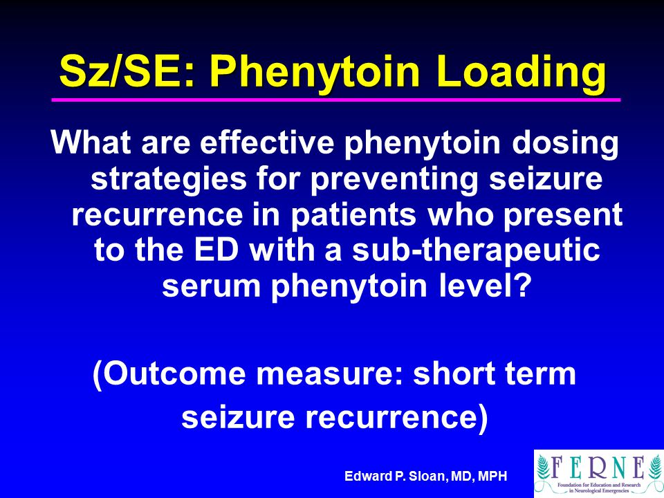 Edward P. Sloan, MD, MPH Sz/SE: Phenytoin Loading What are effective phenytoin dosing strategies for preventing seizure recurrence in patients who pre