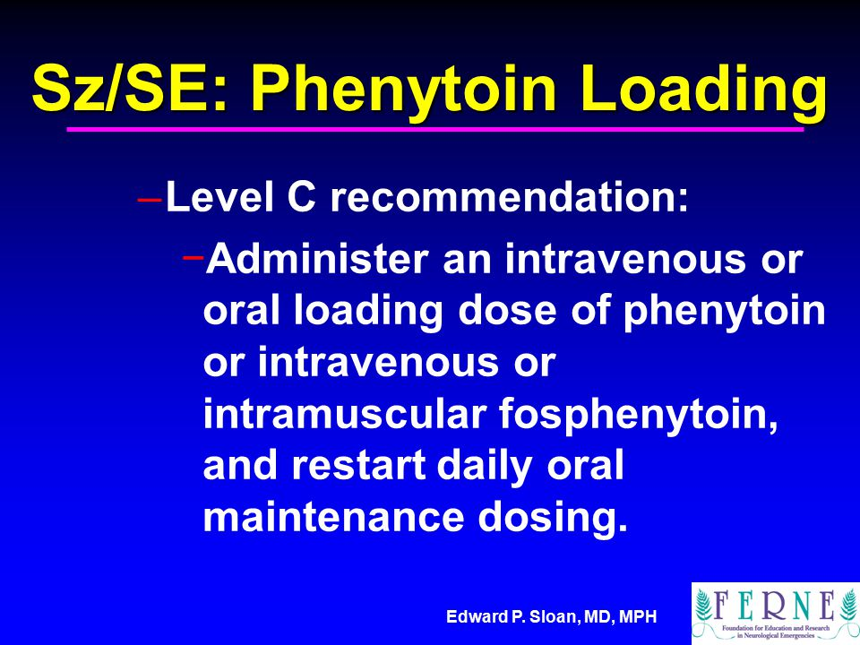 Edward P. Sloan, MD, MPH Sz/SE: Phenytoin Loading –Level C recommendation: −Administer an intravenous or oral loading dose of phenytoin or intravenous