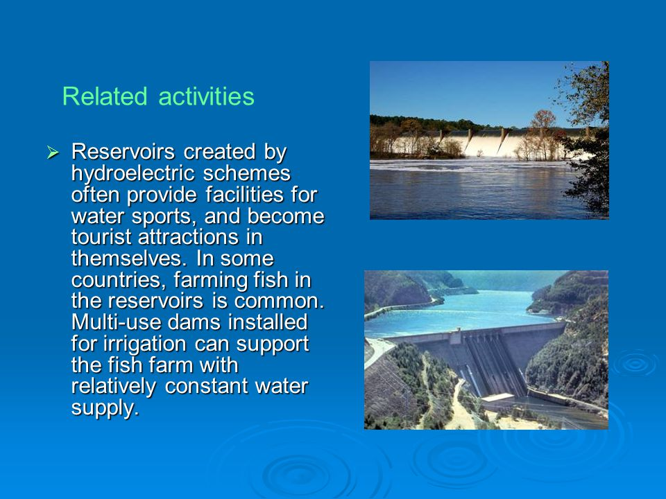  Reservoirs created by hydroelectric schemes often provide facilities for water sports, and become tourist attractions in themselves. In some countri