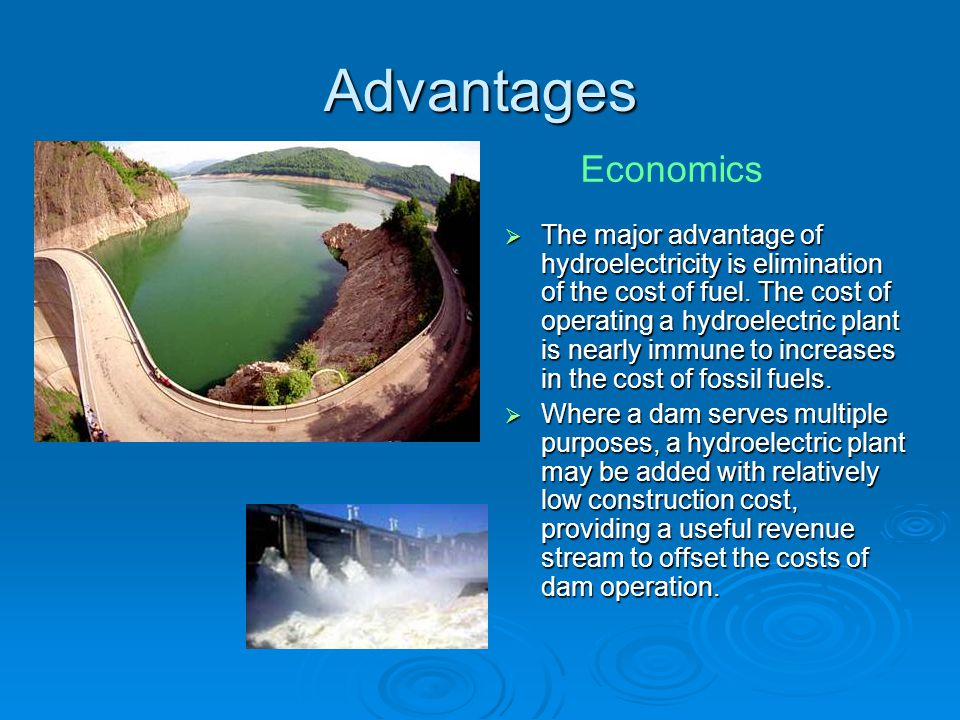 Advantages  The major advantage of hydroelectricity is elimination of the cost of fuel.