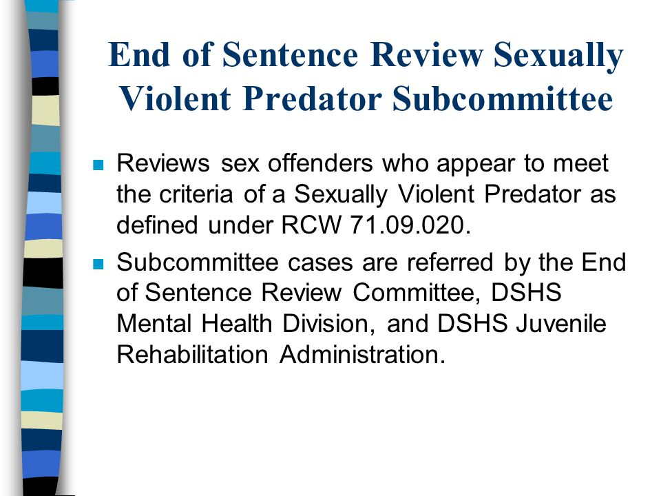 End of Sentence Review Sexually Violent Predator Subcommittee n Reviews sex offenders who appear to meet the criteria of a Sexually Violent Predator a