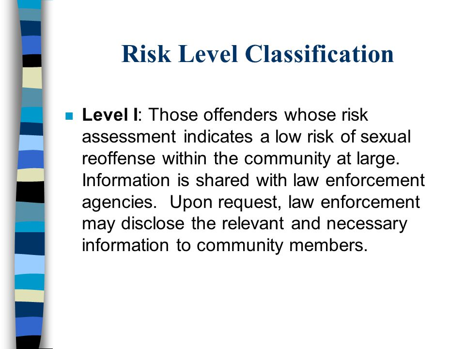 Risk Level Classification n Level I: Those offenders whose risk assessment indicates a low risk of sexual reoffense within the community at large. Inf