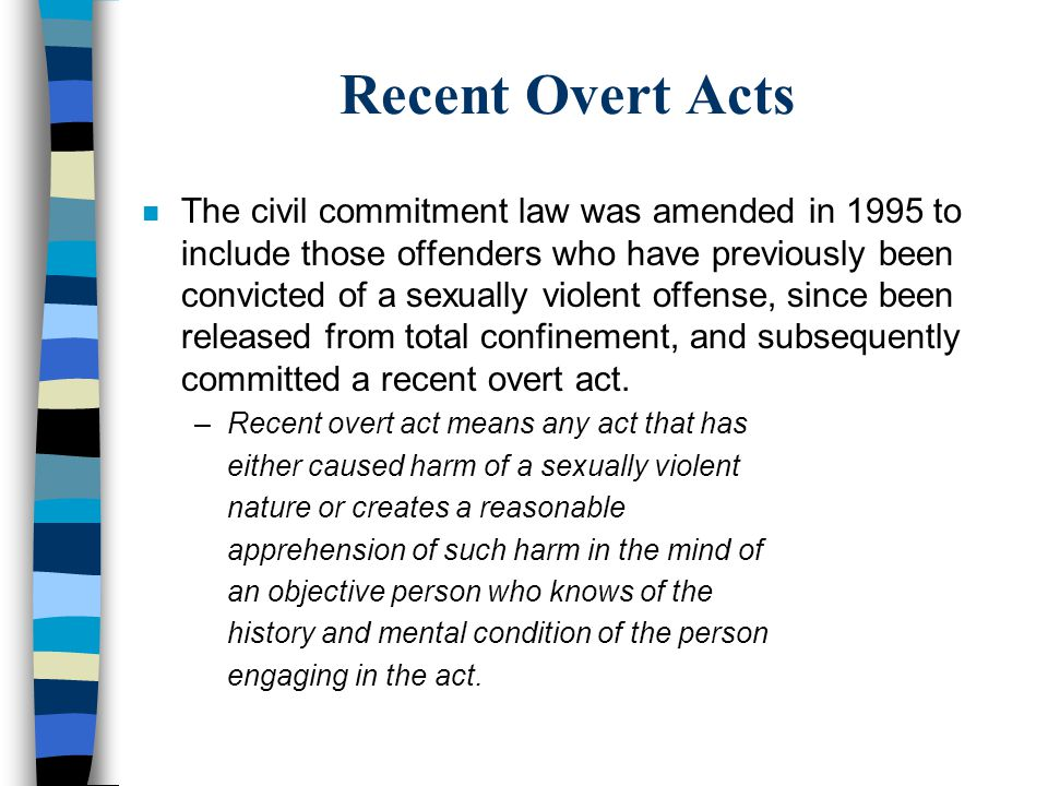 Recent Overt Acts n The civil commitment law was amended in 1995 to include those offenders who have previously been convicted of a sexually violent o