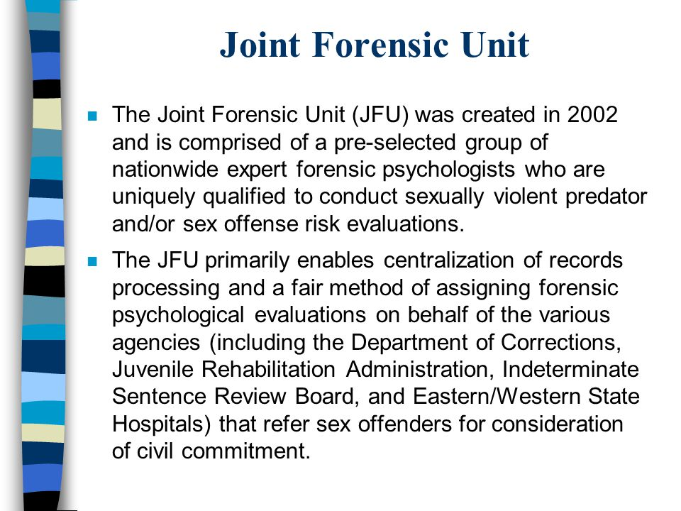 Joint Forensic Unit n The Joint Forensic Unit (JFU) was created in 2002 and is comprised of a pre-selected group of nationwide expert forensic psychol