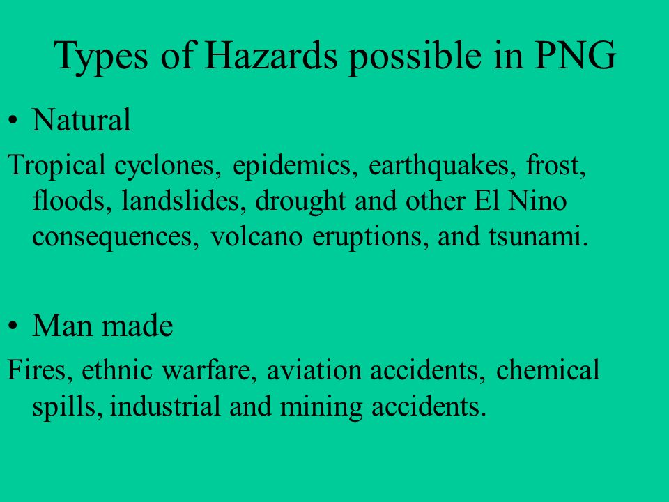 Types of Hazards possible in PNG Natural Tropical cyclones, epidemics, earthquakes, frost, floods, landslides, drought and other El Nino consequences, volcano eruptions, and tsunami.