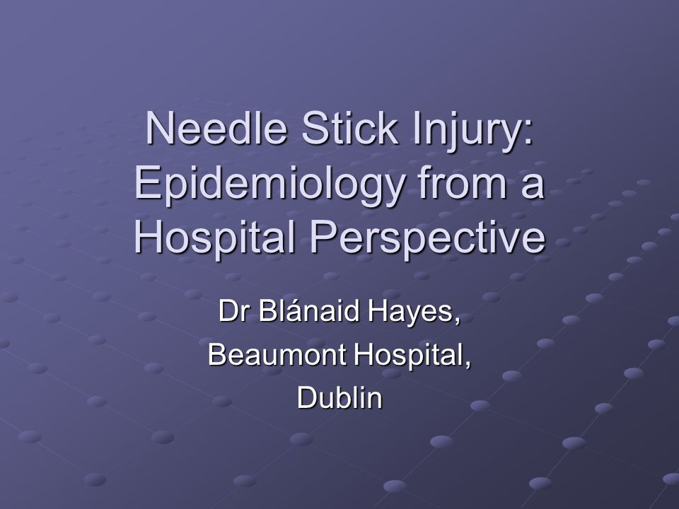 Needle Stick Injury: Epidemiology from a Hospital Perspective Dr Blánaid Hayes, Beaumont Hospital, Dublin
