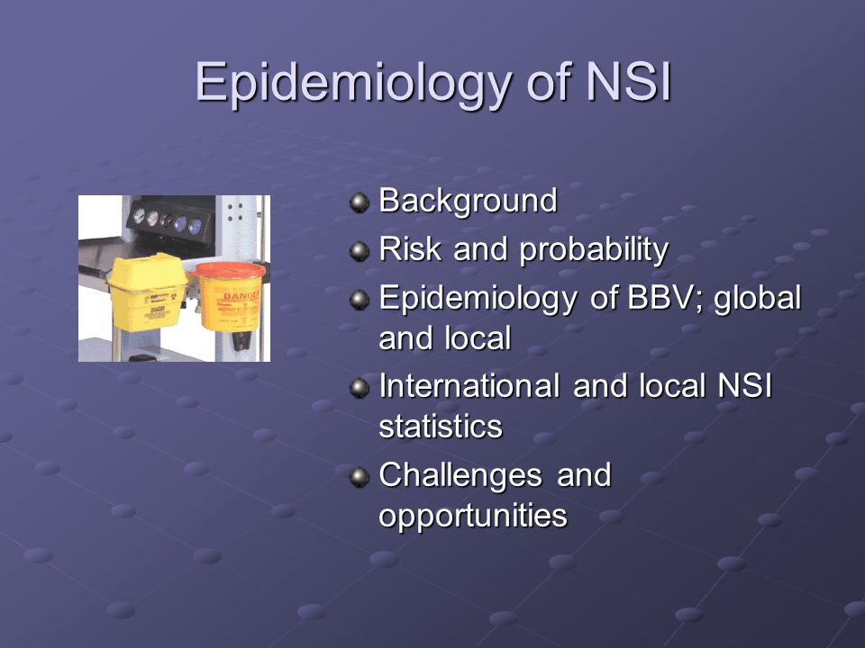 Epidemiology of NSI Background Risk and probability Epidemiology of BBV; global and local International and local NSI statistics Challenges and opportunities