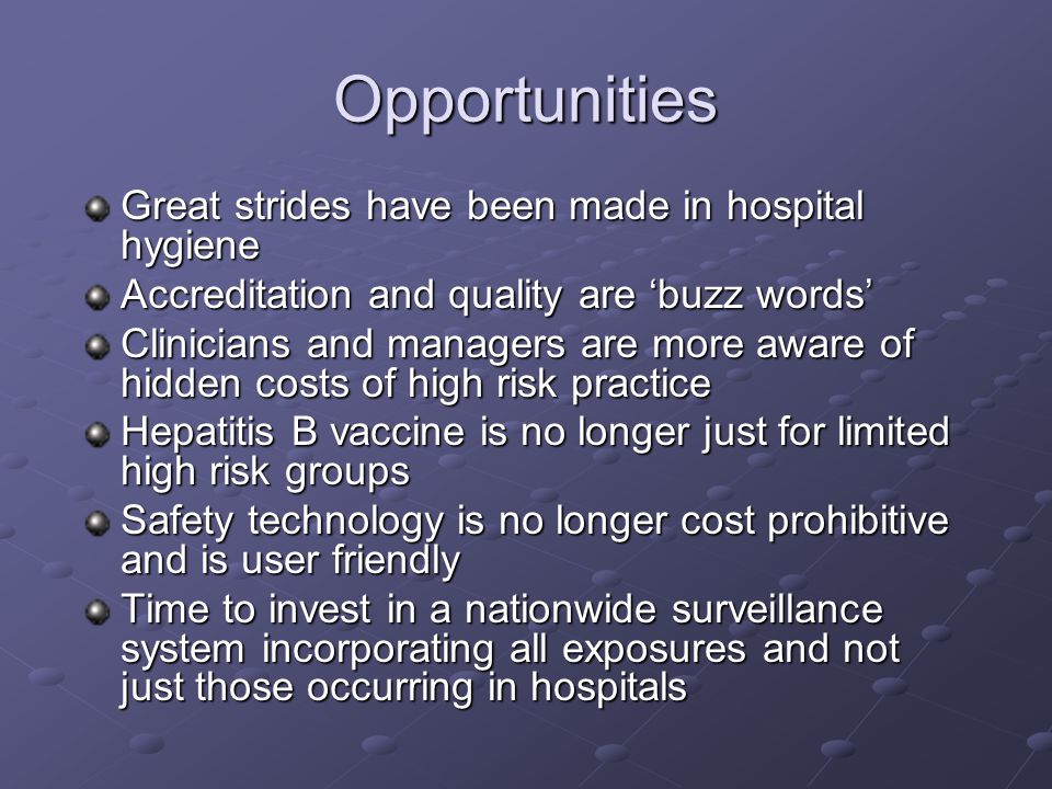 Opportunities Great strides have been made in hospital hygiene Accreditation and quality are 'buzz words' Clinicians and managers are more aware of hidden costs of high risk practice Hepatitis B vaccine is no longer just for limited high risk groups Safety technology is no longer cost prohibitive and is user friendly Time to invest in a nationwide surveillance system incorporating all exposures and not just those occurring in hospitals