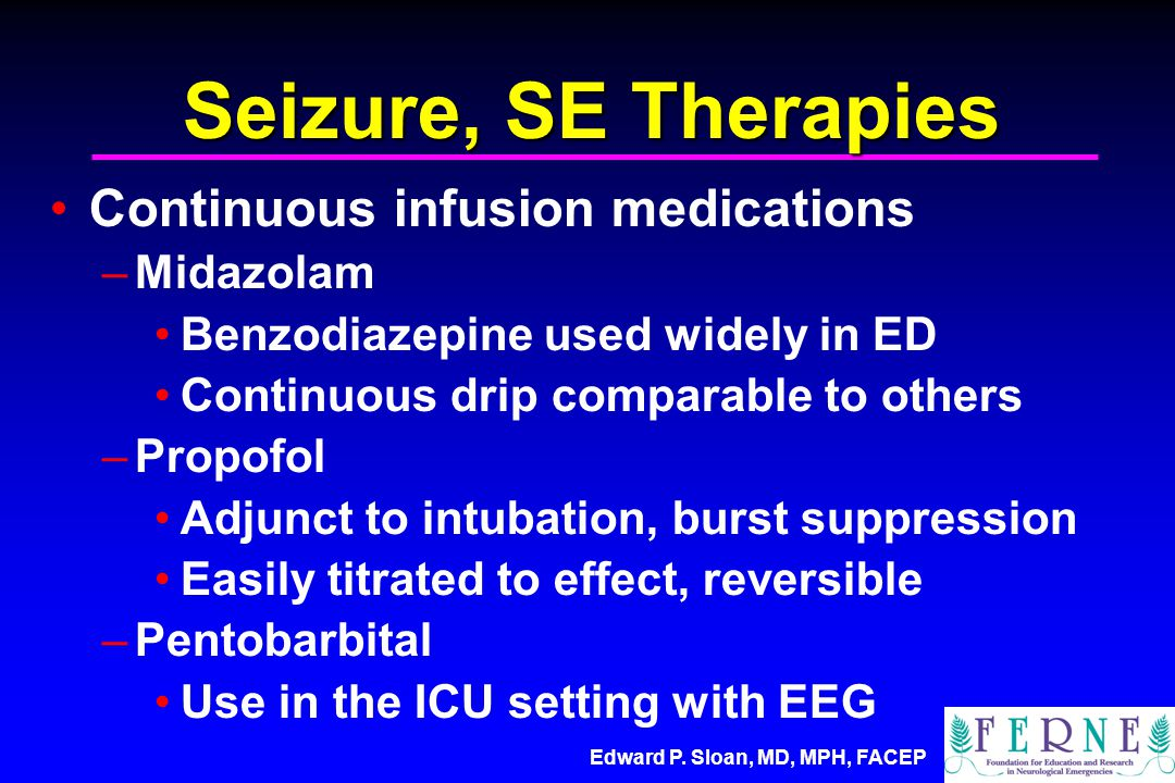 Edward P. Sloan, MD, MPH, FACEP Seizure, SE Therapies Continuous infusion medications –Midazolam Benzodiazepine used widely in ED Continuous drip comp
