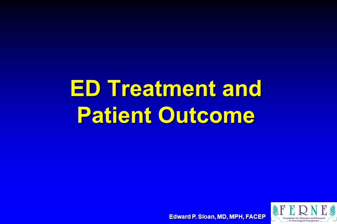 ED Treatment and Patient Outcome Edward P. Sloan, MD, MPH, FACEP