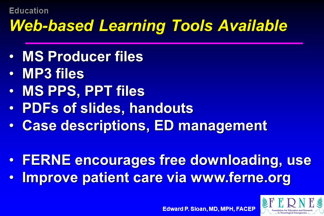 Edward P. Sloan, MD, MPH, FACEP Education Web-based Learning Tools Available MS Producer files MS Producer files MP3 files MP3 files MS PPS, PPT files