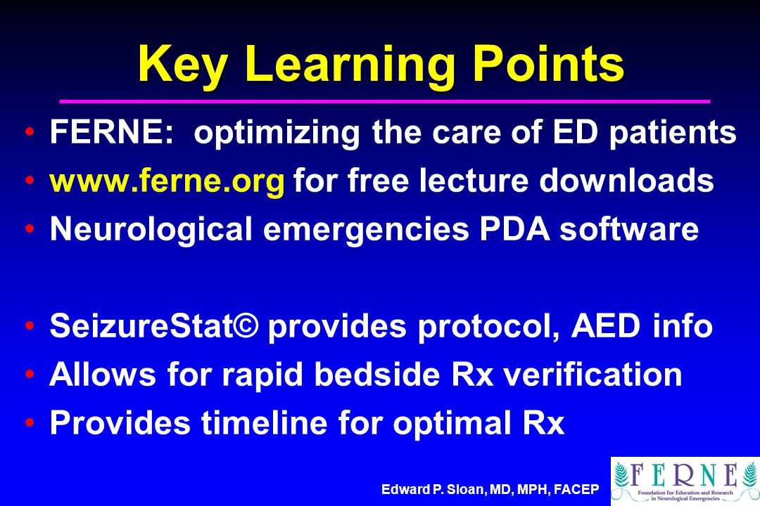 Edward P. Sloan, MD, MPH, FACEP Key Learning Points FERNE: optimizing the care of ED patients www.ferne.org for free lecture downloads Neurological em