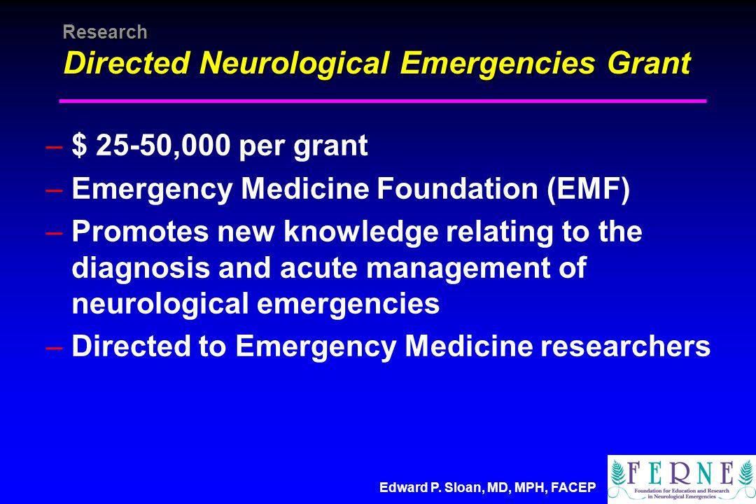 Edward P. Sloan, MD, MPH, FACEP Research Directed Neurological Emergencies Grant –$ 25-50,000 per grant –Emergency Medicine Foundation (EMF) –Promotes