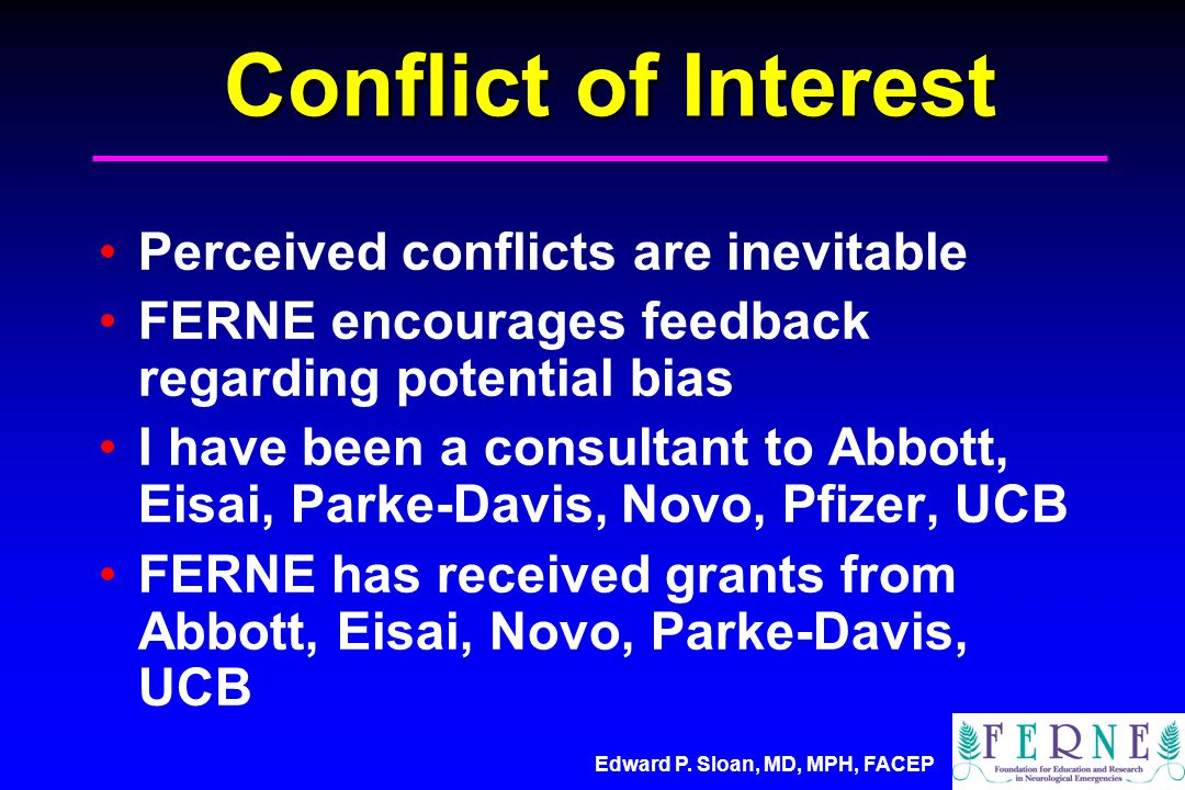 Edward P. Sloan, MD, MPH, FACEP Conflict of Interest Perceived conflicts are inevitable FERNE encourages feedback regarding potential bias I have been