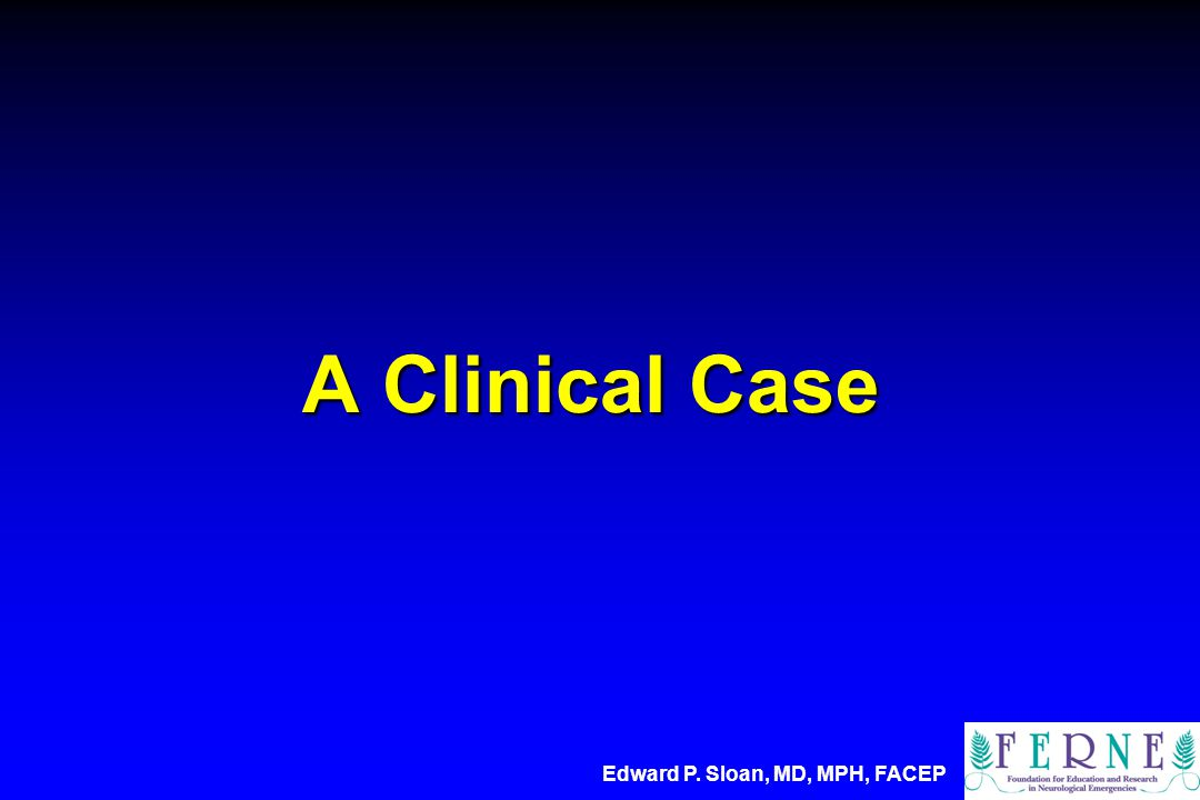 A Clinical Case Edward P. Sloan, MD, MPH, FACEP